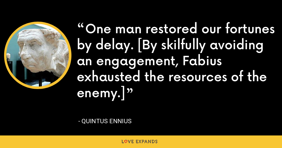 One man restored our fortunes by delay. [By skilfully avoiding an engagement, Fabius exhausted the resources of the enemy.] - Quintus Ennius