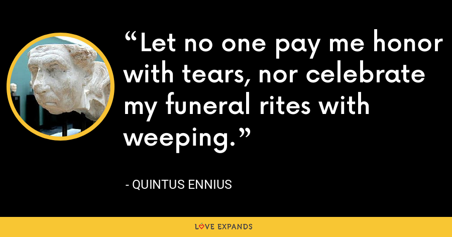 Let no one pay me honor with tears, nor celebrate my funeral rites with weeping. - Quintus Ennius
