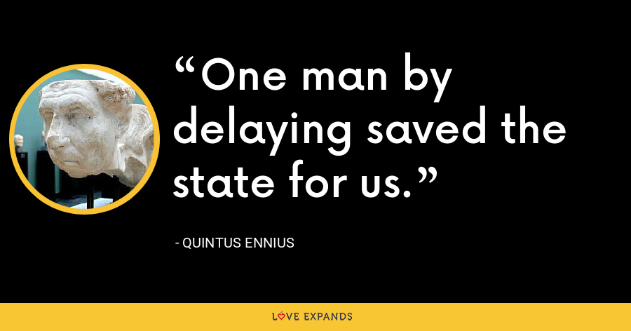 One man by delaying saved the state for us. - Quintus Ennius