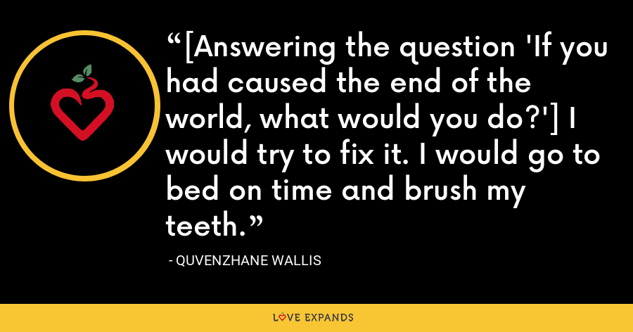 [Answering the question 'If you had caused the end of the world, what would you do?'] I would try to fix it. I would go to bed on time and brush my teeth. - Quvenzhane Wallis
