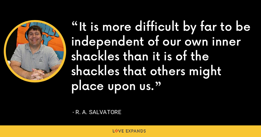 It is more difficult by far to be independent of our own inner shackles than it is of the shackles that others might place upon us. - R. A. Salvatore