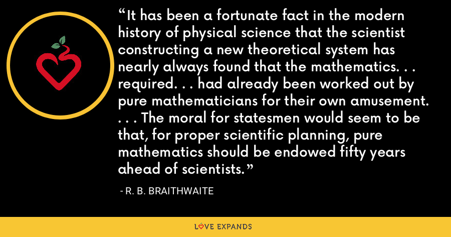 It has been a fortunate fact in the modern history of physical science that the scientist constructing a new theoretical system has nearly always found that the mathematics. . . required. . . had already been worked out by pure mathematicians for their own amusement. . . . The moral for statesmen would seem to be that, for proper scientific planning, pure mathematics should be endowed fifty years ahead of scientists. - R. B. Braithwaite