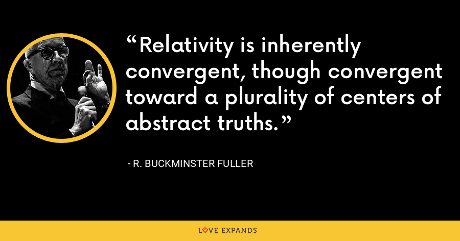 Relativity is inherently convergent, though convergent toward a plurality of centers of abstract truths. - R. Buckminster Fuller