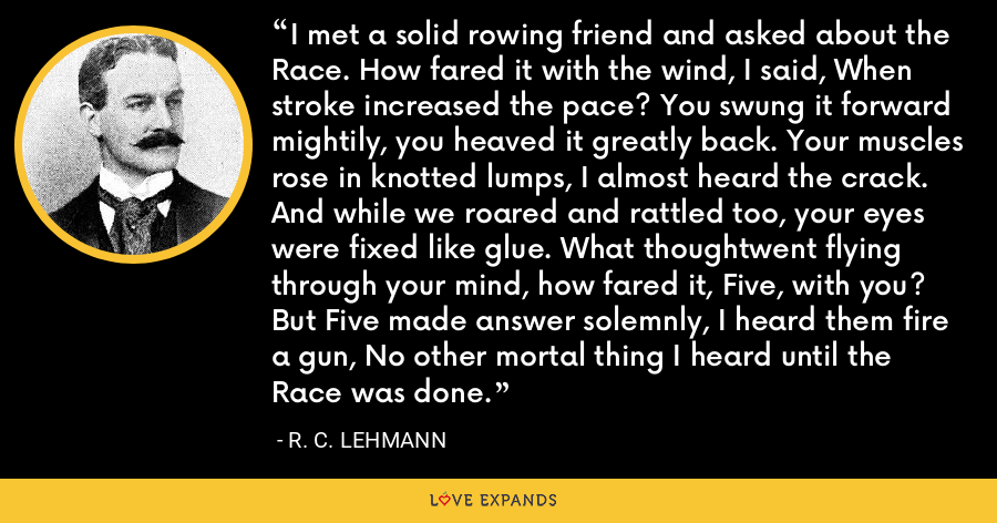 I met a solid rowing friend and asked about the Race. How fared it with the wind, I said, When stroke increased the pace? You swung it forward mightily, you heaved it greatly back. Your muscles rose in knotted lumps, I almost heard the crack. And while we roared and rattled too, your eyes were fixed like glue. What thoughtwent flying through your mind, how fared it, Five, with you? But Five made answer solemnly, I heard them fire a gun, No other mortal thing I heard until the Race was done. - R. C. Lehmann