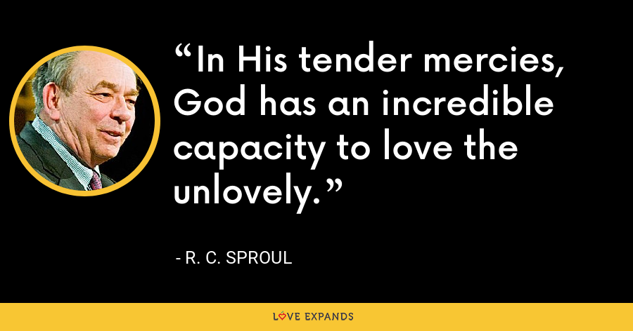 In His tender mercies, God has an incredible capacity to love the unlovely. - R. C. Sproul