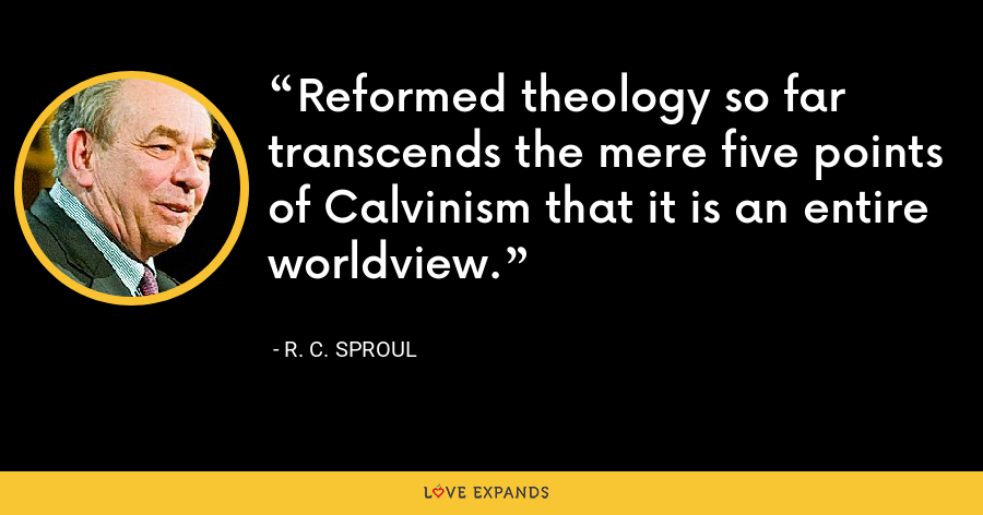 Reformed theology so far transcends the mere five points of Calvinism that it is an entire worldview. - R. C. Sproul
