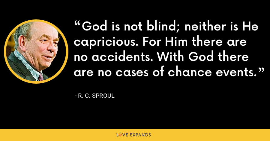 God is not blind; neither is He capricious. For Him there are no accidents. With God there are no cases of chance events. - R. C. Sproul