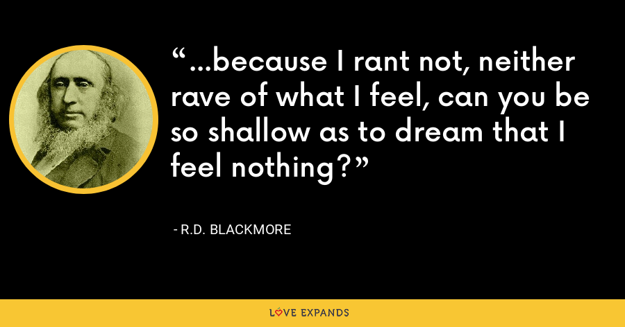 ...because I rant not, neither rave of what I feel, can you be so shallow as to dream that I feel nothing? - R.D. Blackmore