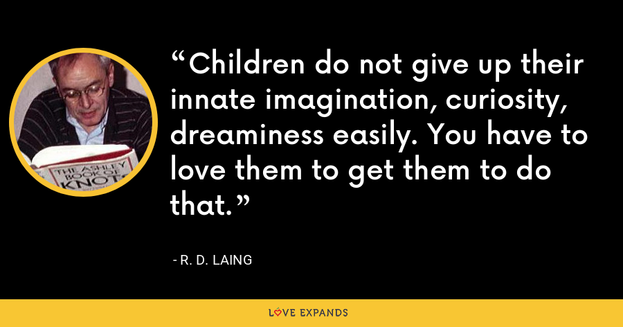 Children do not give up their innate imagination, curiosity, dreaminess easily. You have to love them to get them to do that. - R. D. Laing