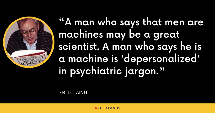 A man who says that men are machines may be a great scientist. A man who says he is a machine is 'depersonalized' in psychiatric jargon. - R. D. Laing