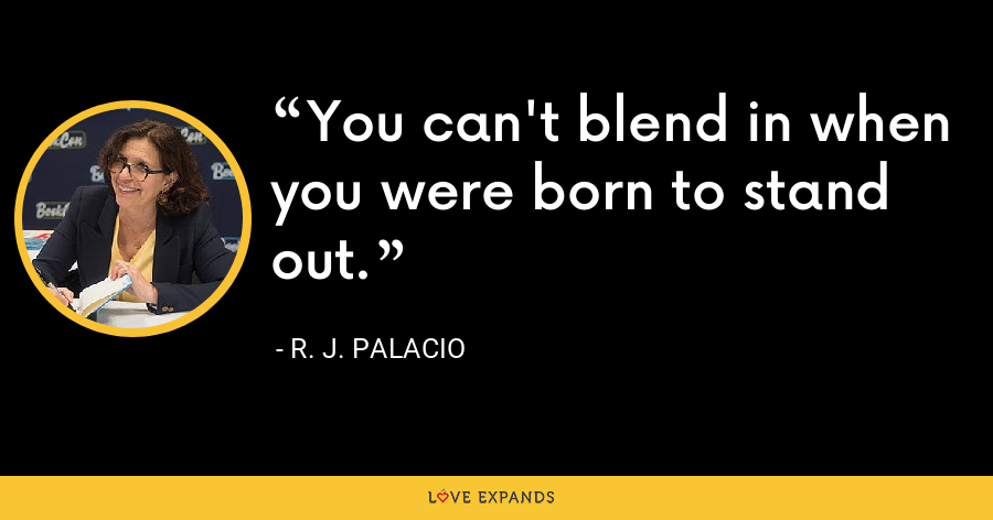 You can't blend in when you were born to stand out. - R. J. Palacio
