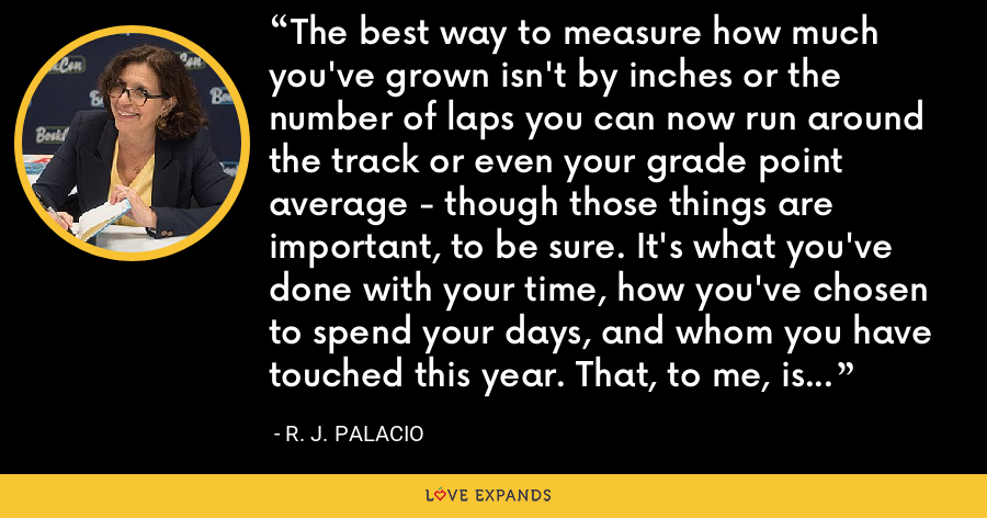 The best way to measure how much you've grown isn't by inches or the number of laps you can now run around the track or even your grade point average - though those things are important, to be sure. It's what you've done with your time, how you've chosen to spend your days, and whom you have touched this year. That, to me, is the greatest measure of success. - R. J. Palacio