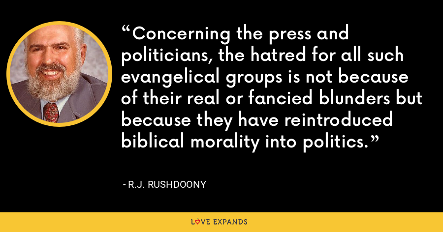 Concerning the press and politicians, the hatred for all such evangelical groups is not because of their real or fancied blunders but because they have reintroduced biblical morality into politics. - R.J. Rushdoony