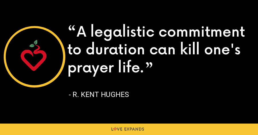 A legalistic commitment to duration can kill one's prayer life. - R. Kent Hughes