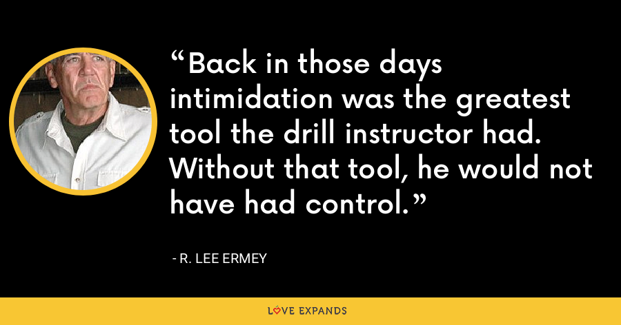 Back in those days intimidation was the greatest tool the drill instructor had. Without that tool, he would not have had control. - R. Lee Ermey