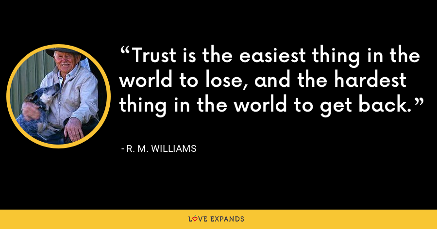 Trust is the easiest thing in the world to lose, and the hardest thing in the world to get back. - R. M. Williams