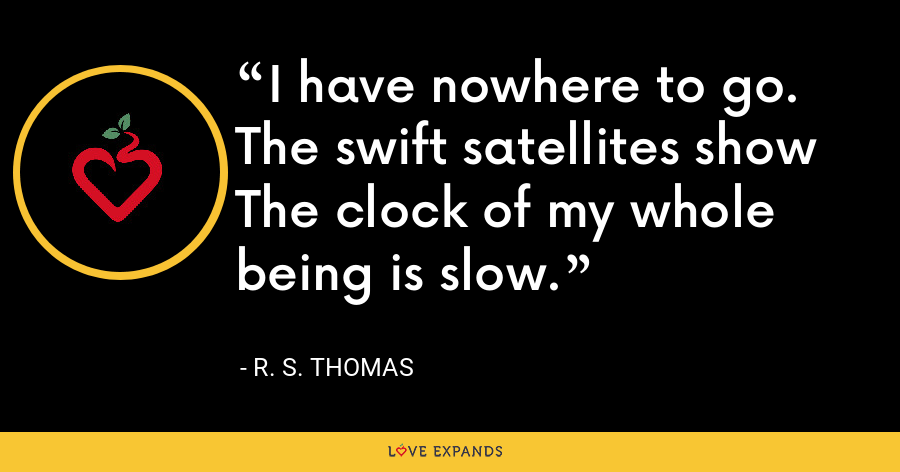 I have nowhere to go. The swift satellites show The clock of my whole being is slow. - R. S. Thomas