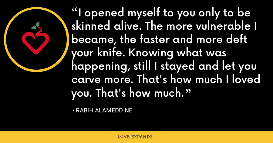 I opened myself to you only to be skinned alive. The more vulnerable I became, the faster and more deft your knife. Knowing what was happening, still I stayed and let you carve more. That's how much I loved you. That's how much. - Rabih Alameddine