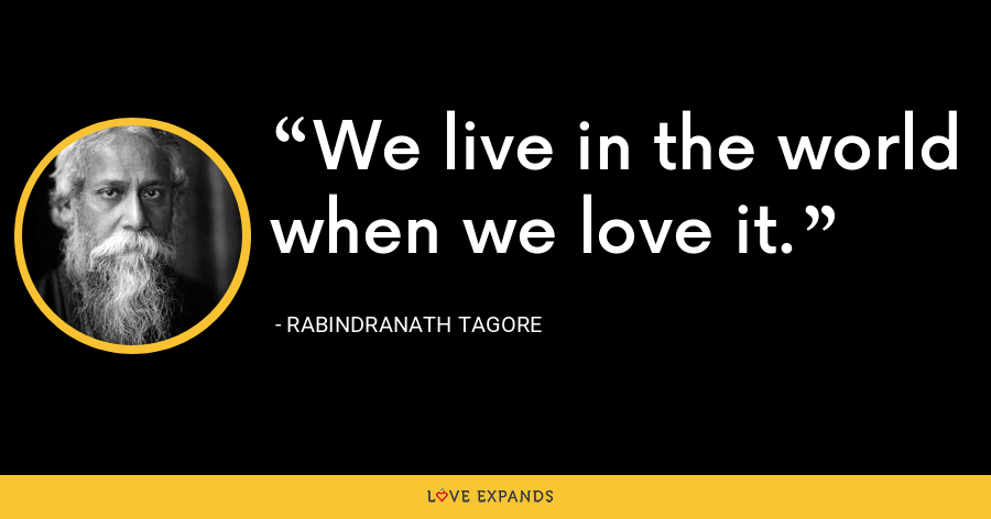 We live in the world when we love it. - Rabindranath Tagore