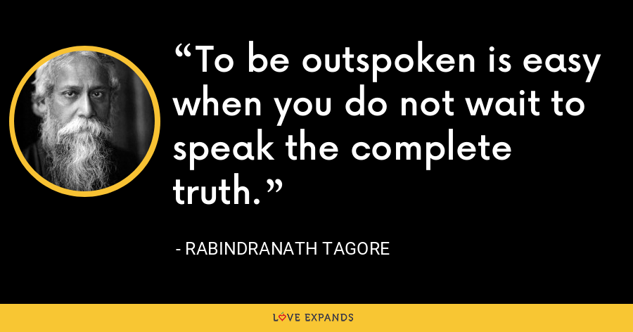 To be outspoken is easy when you do not wait to speak the complete truth. - Rabindranath Tagore