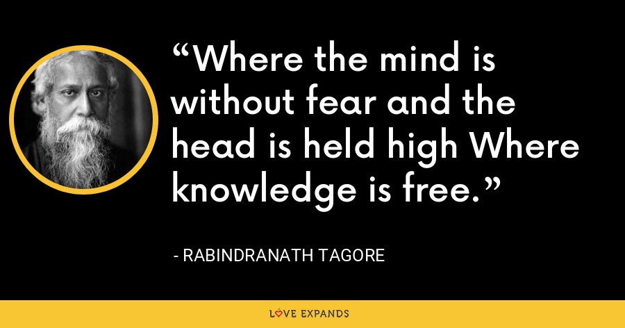 Where the mind is without fear and the head is held high Where knowledge is free. - Rabindranath Tagore