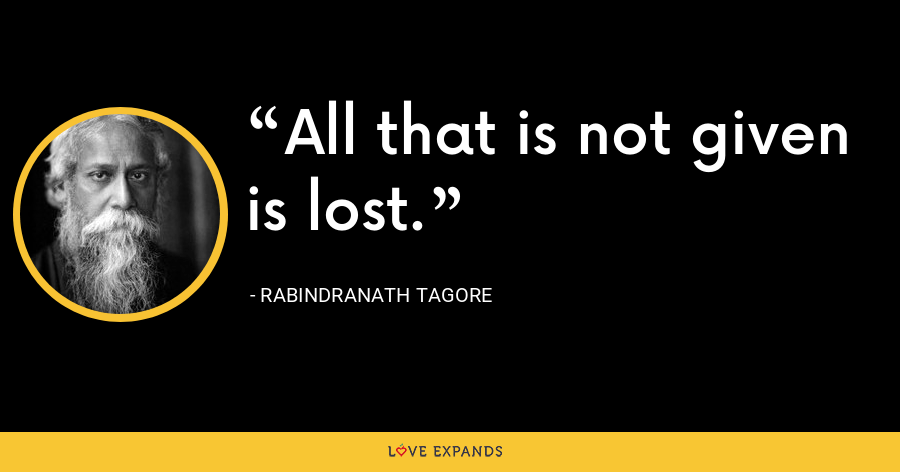 All that is not given is lost. - Rabindranath Tagore