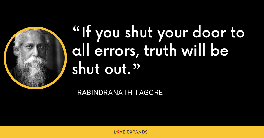 If you shut your door to all errors, truth will be shut out. - Rabindranath Tagore