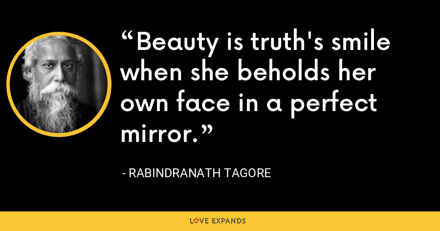 Beauty is truth's smile when she beholds her own face in a perfect mirror. - Rabindranath Tagore