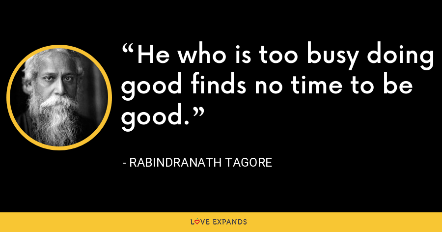He who is too busy doing good finds no time to be good. - Rabindranath Tagore