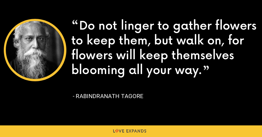 Do not linger to gather flowers to keep them, but walk on, for flowers will keep themselves blooming all your way. - Rabindranath Tagore