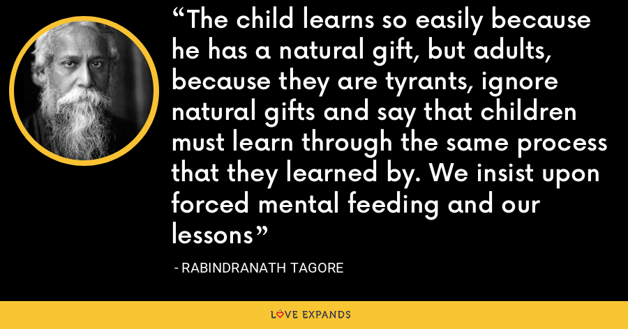 The child learns so easily because he has a natural gift, but adults, because they are tyrants, ignore natural gifts and say that children must learn through the same process that they learned by. We insist upon forced mental feeding and our lessons - Rabindranath Tagore