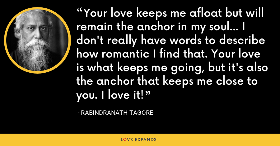 Your love keeps me afloat but will remain the anchor in my soul... I don't really have words to describe how romantic I find that. Your love is what keeps me going, but it's also the anchor that keeps me close to you. I love it! - Rabindranath Tagore