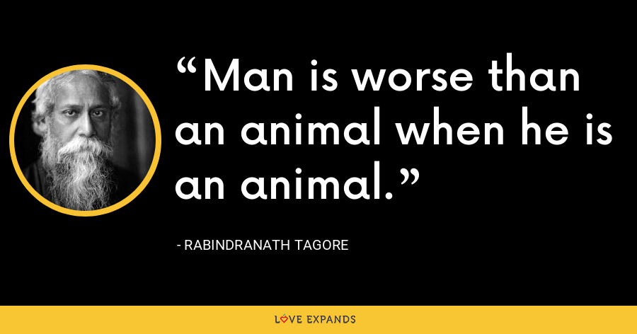 Man is worse than an animal when he is an animal. - Rabindranath Tagore