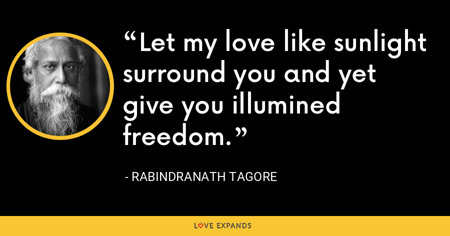 Let my love like sunlight surround you and yet give you illumined freedom. - Rabindranath Tagore