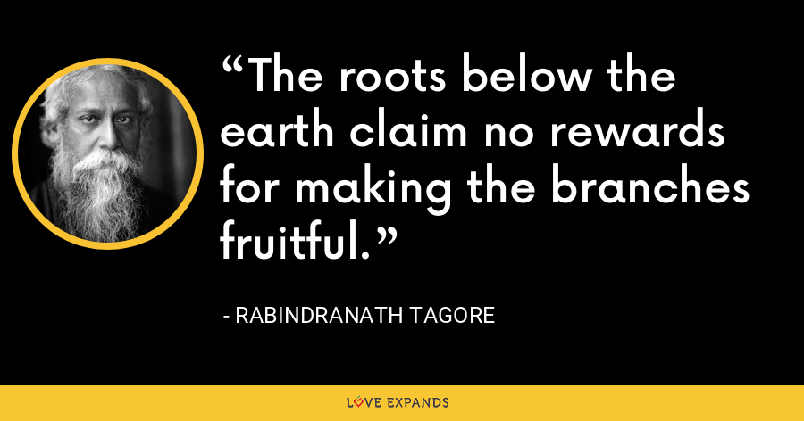The roots below the earth claim no rewards for making the branches fruitful. - Rabindranath Tagore