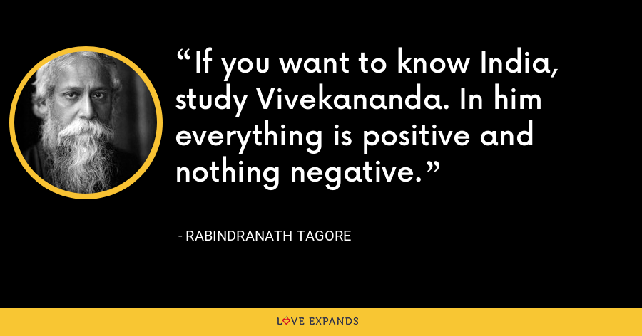 If you want to know India, study Vivekananda. In him everything is positive and nothing negative. - Rabindranath Tagore