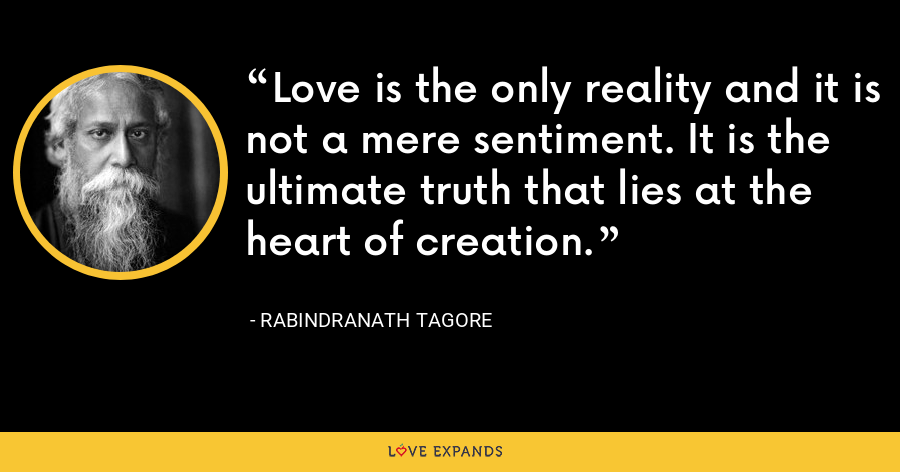 Love is the only reality and it is not a mere sentiment. It is the ultimate truth that lies at the heart of creation. - Rabindranath Tagore