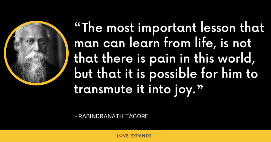 The most important lesson that man can learn from life, is not that there is pain in this world, but that it is possible for him to transmute it into joy. - Rabindranath Tagore