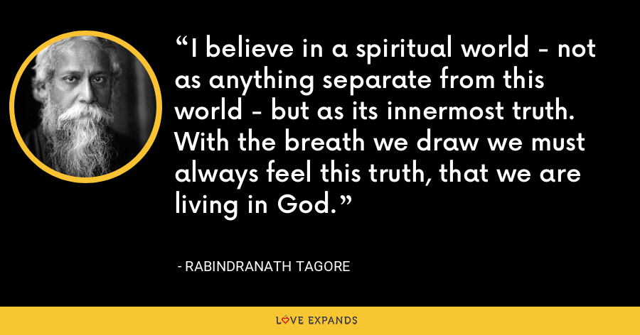 I believe in a spiritual world - not as anything separate from this world - but as its innermost truth. With the breath we draw we must always feel this truth, that we are living in God. - Rabindranath Tagore