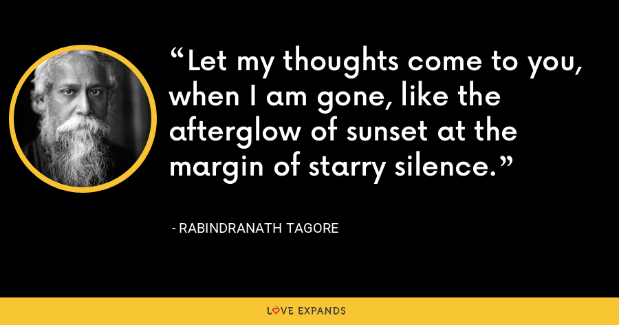 Let my thoughts come to you, when I am gone, like the afterglow of sunset at the margin of starry silence. - Rabindranath Tagore