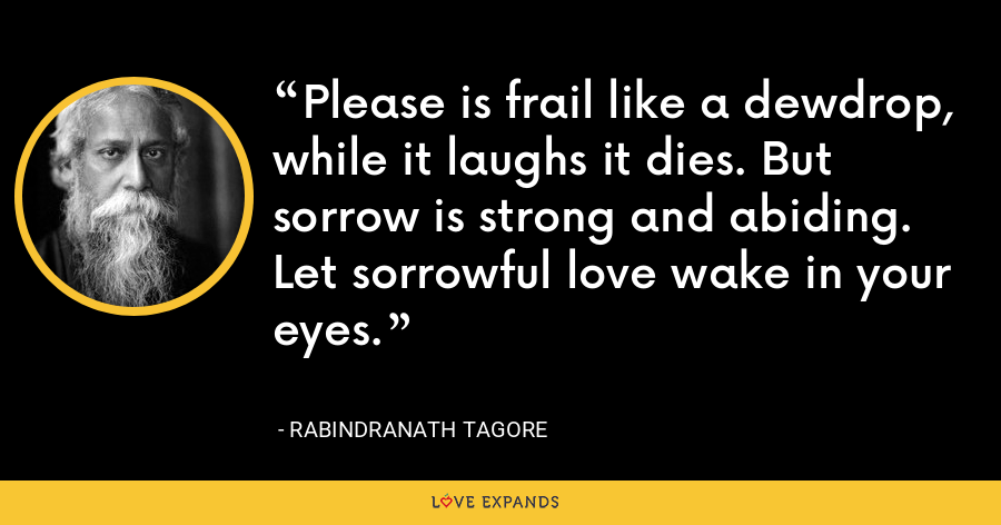 Please is frail like a dewdrop, while it laughs it dies. But sorrow is strong and abiding. Let sorrowful love wake in your eyes. - Rabindranath Tagore