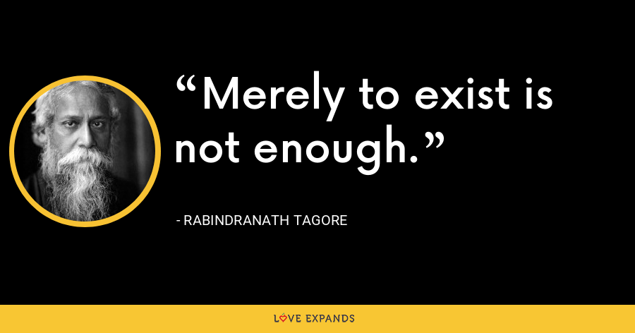 Merely to exist is not enough. - Rabindranath Tagore