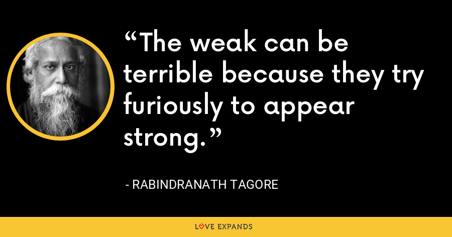 The weak can be terrible because they try furiously to appear strong. - Rabindranath Tagore