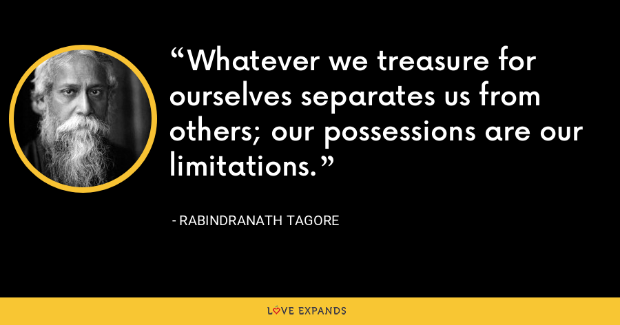 Whatever we treasure for ourselves separates us from others; our possessions are our limitations. - Rabindranath Tagore