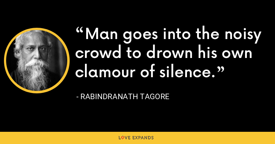Man goes into the noisy crowd to drown his own clamour of silence. - Rabindranath Tagore