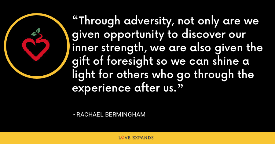 Through adversity, not only are we given opportunity to discover our inner strength, we are also given the gift of foresight so we can shine a light for others who go through the experience after us. - Rachael Bermingham