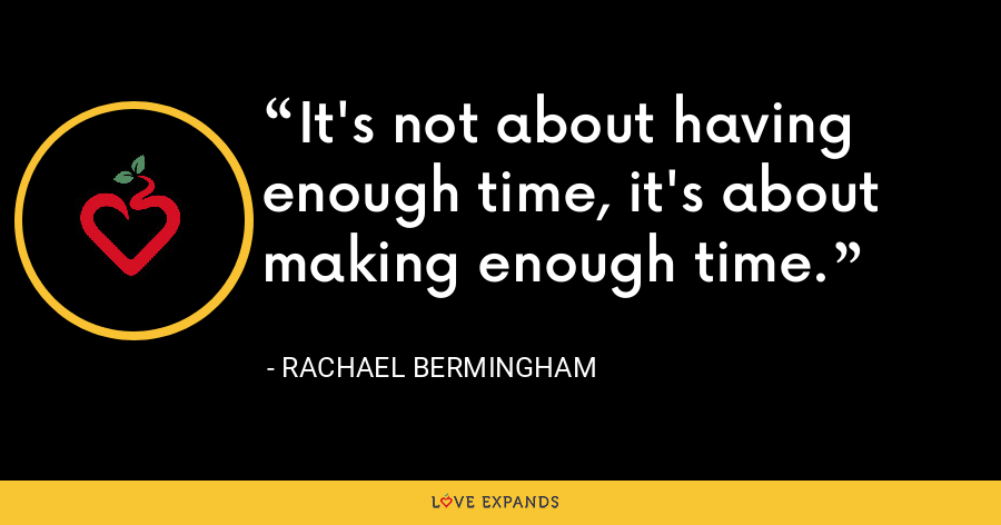 It's not about having enough time, it's about making enough time. - Rachael Bermingham