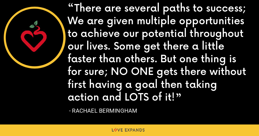 There are several paths to success; We are given multiple opportunities to achieve our potential throughout our lives. Some get there a little faster than others. But one thing is for sure; NO ONE gets there without first having a goal then taking action and LOTS of it! - Rachael Bermingham