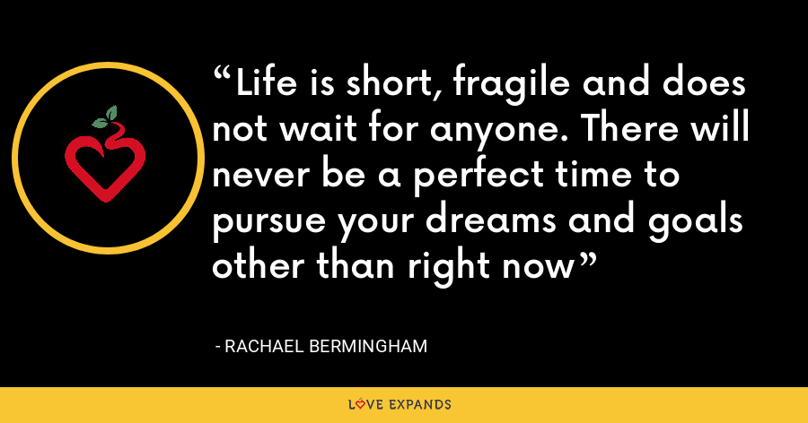 Life is short, fragile and does not wait for anyone. There will never be a perfect time to pursue your dreams and goals other than right now - Rachael Bermingham