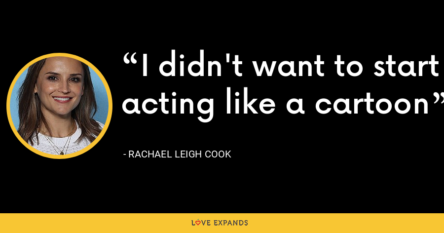 I didn't want to start acting like a cartoon - Rachael Leigh Cook